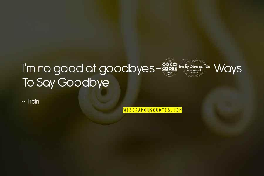 Best R&b Lyric Quotes By Train: I'm no good at goodbyes-50 Ways To Say