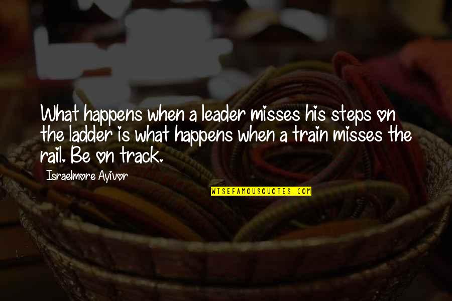 Best Railway Quotes By Israelmore Ayivor: What happens when a leader misses his steps