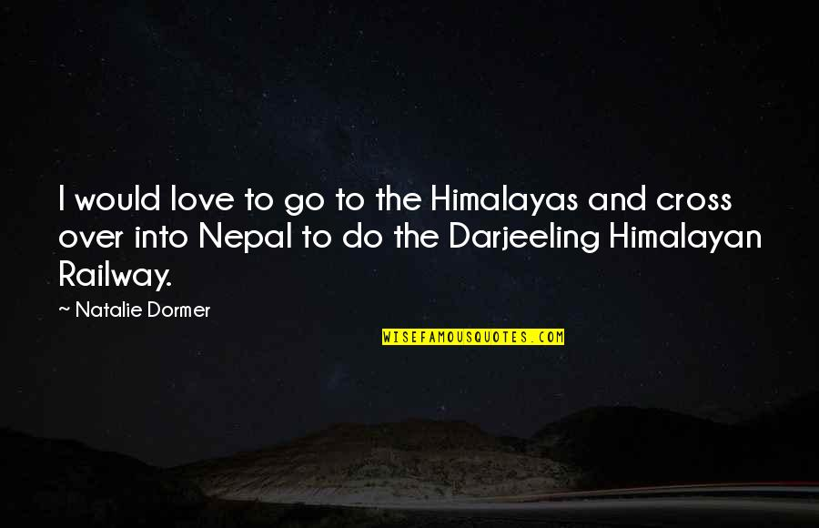 Best Railway Quotes By Natalie Dormer: I would love to go to the Himalayas