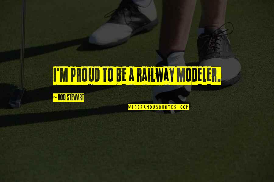 Best Railway Quotes By Rod Stewart: I'm proud to be a railway modeler.