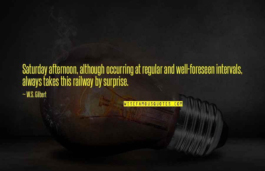 Best Railway Quotes By W.S. Gilbert: Saturday afternoon, although occurring at regular and well-foreseen