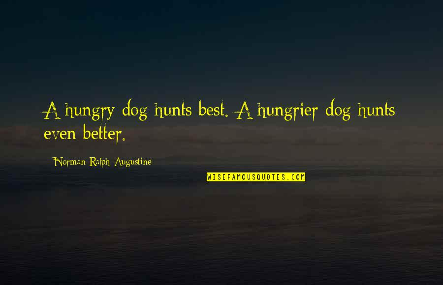 Best Ralph Quotes By Norman Ralph Augustine: A hungry dog hunts best. A hungrier dog