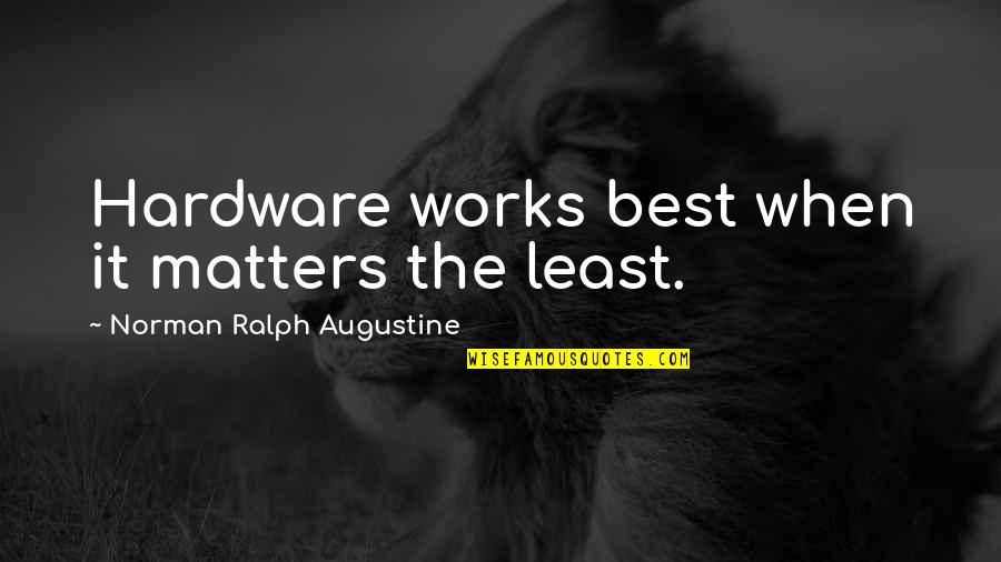 Best Ralph Quotes By Norman Ralph Augustine: Hardware works best when it matters the least.