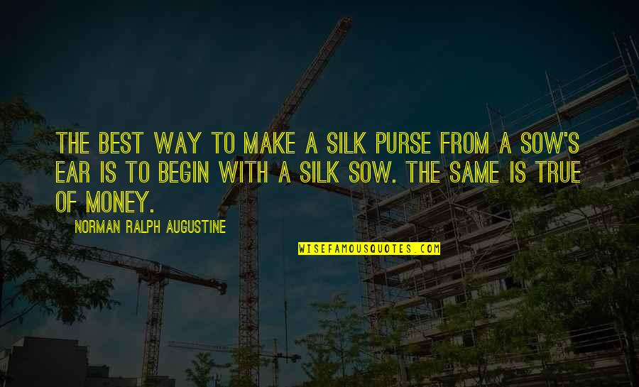 Best Ralph Quotes By Norman Ralph Augustine: The best way to make a silk purse