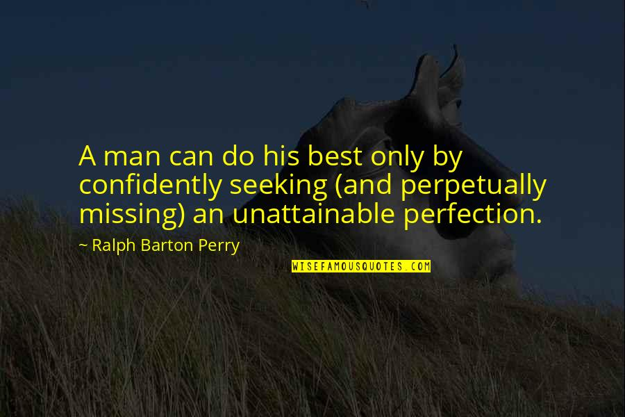 Best Ralph Quotes By Ralph Barton Perry: A man can do his best only by