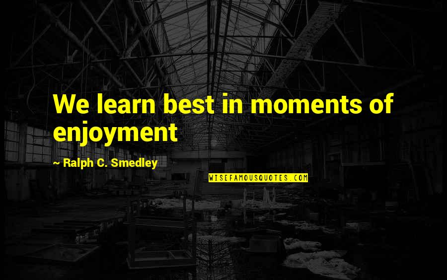 Best Ralph Quotes By Ralph C. Smedley: We learn best in moments of enjoyment