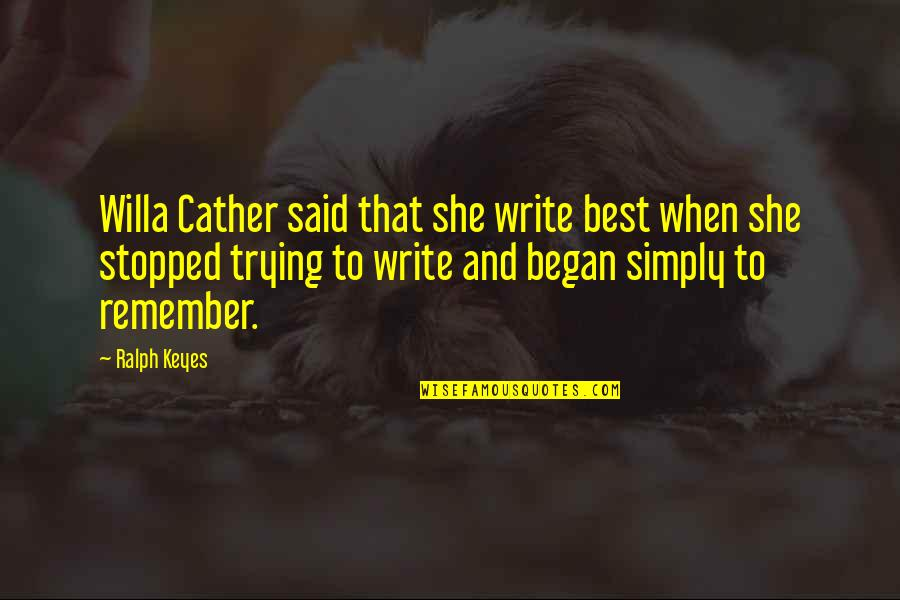 Best Ralph Quotes By Ralph Keyes: Willa Cather said that she write best when