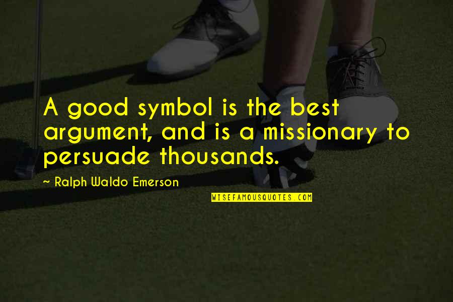 Best Ralph Quotes By Ralph Waldo Emerson: A good symbol is the best argument, and