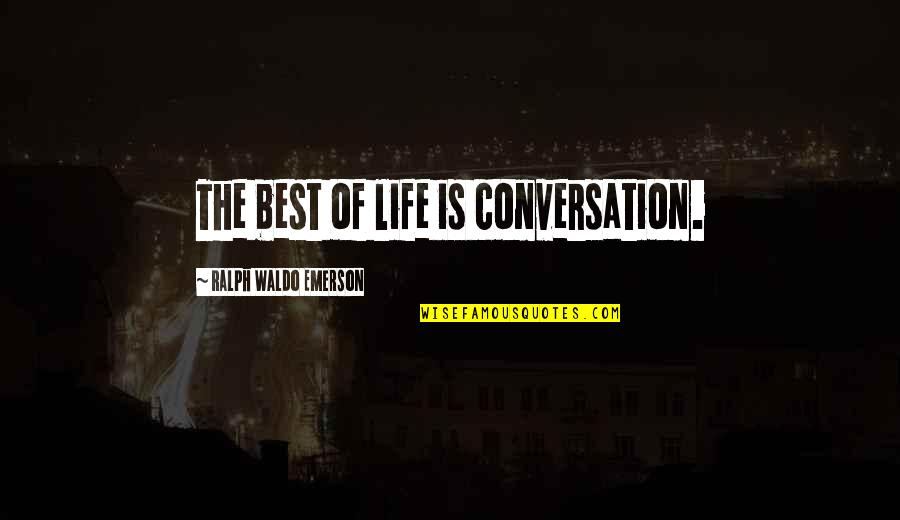 Best Ralph Quotes By Ralph Waldo Emerson: The best of life is conversation.
