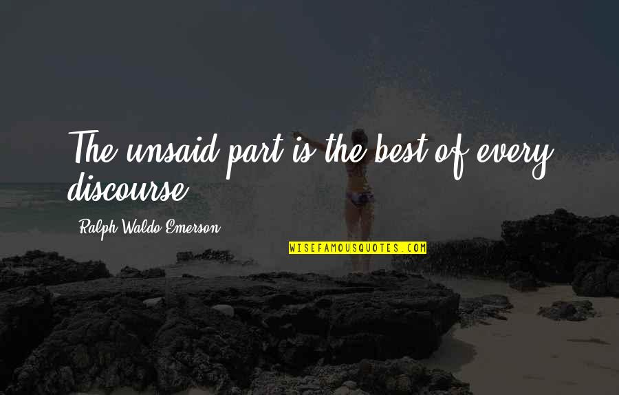 Best Ralph Quotes By Ralph Waldo Emerson: The unsaid part is the best of every