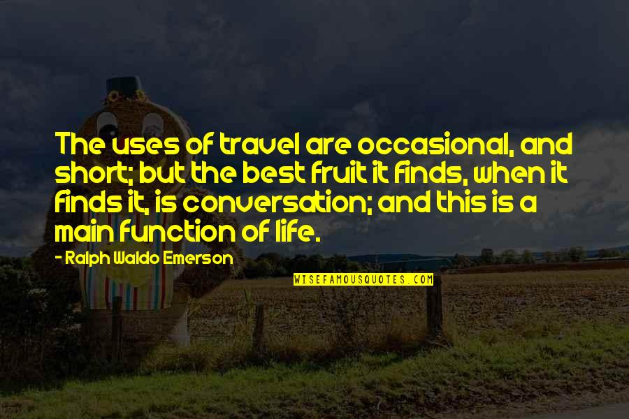 Best Ralph Quotes By Ralph Waldo Emerson: The uses of travel are occasional, and short;