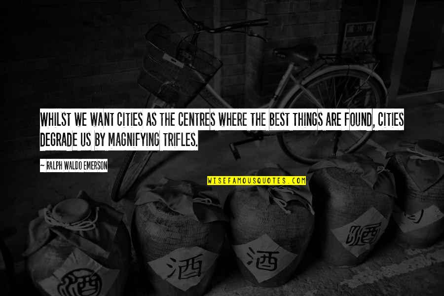 Best Ralph Quotes By Ralph Waldo Emerson: Whilst we want cities as the centres where