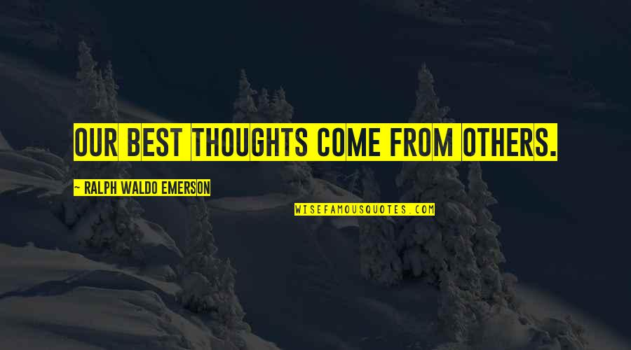 Best Ralph Quotes By Ralph Waldo Emerson: Our best thoughts come from others.