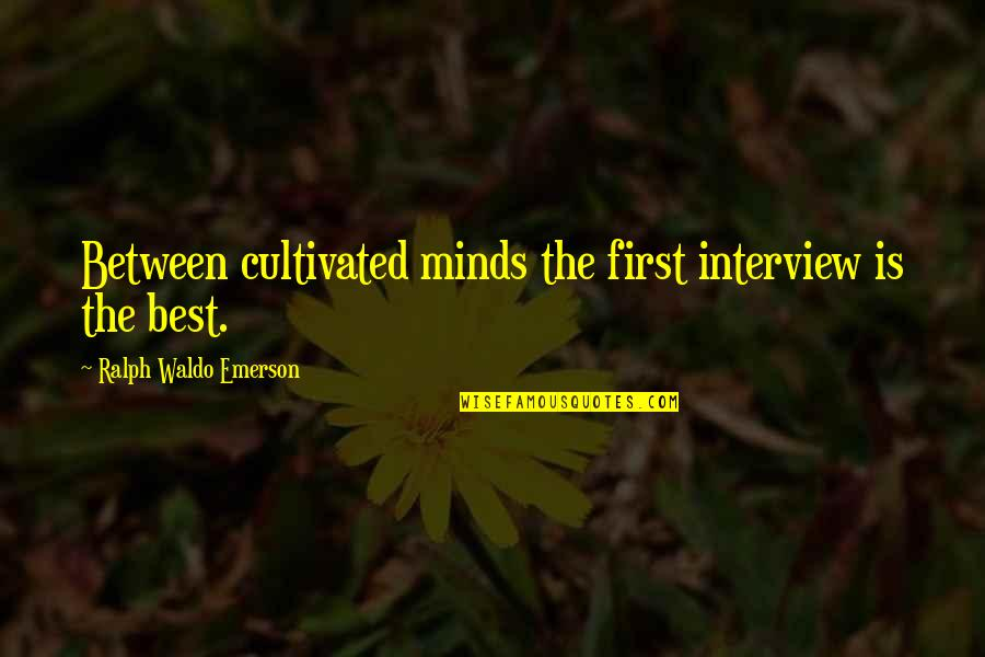 Best Ralph Quotes By Ralph Waldo Emerson: Between cultivated minds the first interview is the