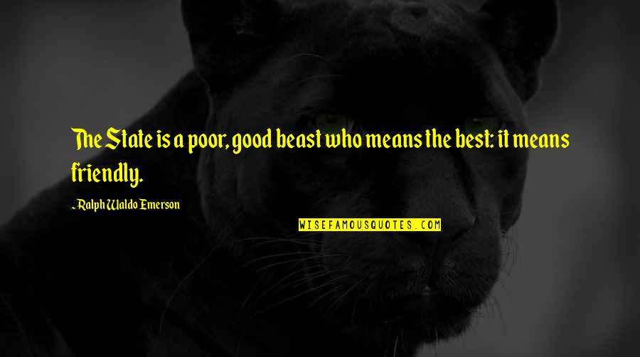 Best Ralph Quotes By Ralph Waldo Emerson: The State is a poor, good beast who