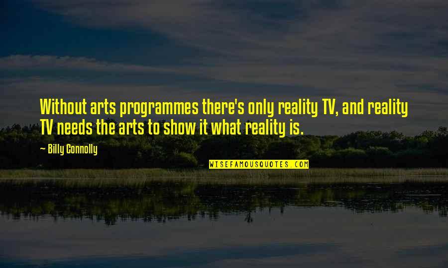 Best Reality Show Quotes By Billy Connolly: Without arts programmes there's only reality TV, and