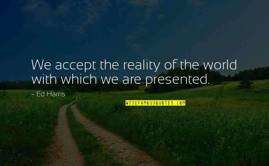 Best Reality Show Quotes By Ed Harris: We accept the reality of the world with
