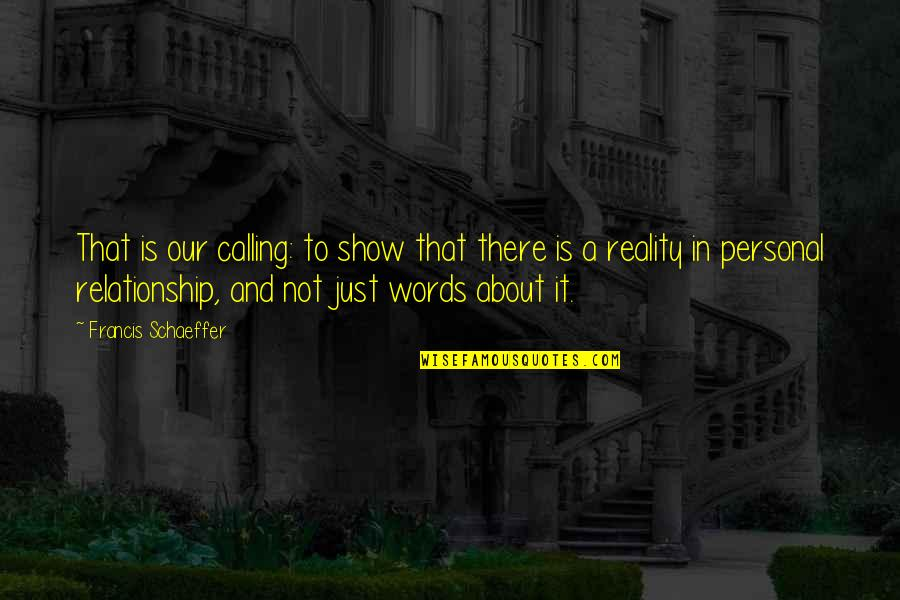 Best Reality Show Quotes By Francis Schaeffer: That is our calling: to show that there