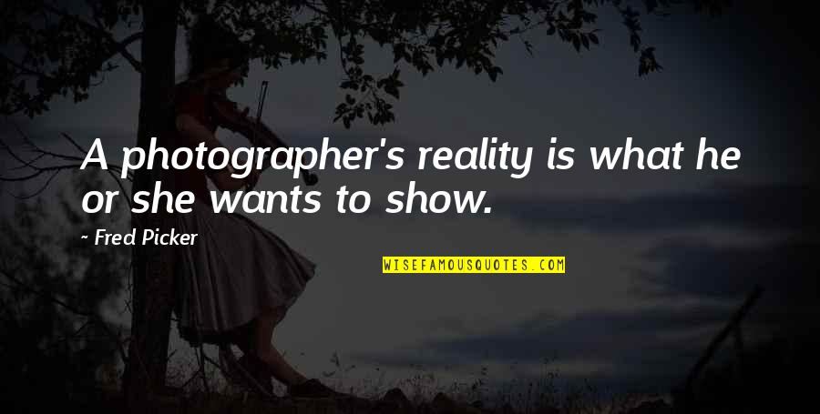 Best Reality Show Quotes By Fred Picker: A photographer's reality is what he or she