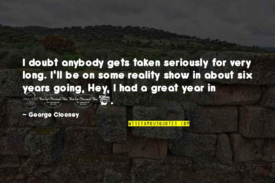 Best Reality Show Quotes By George Clooney: I doubt anybody gets taken seriously for very