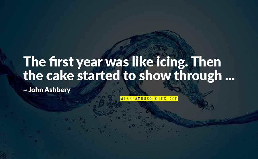 Best Reality Show Quotes By John Ashbery: The first year was like icing. Then the