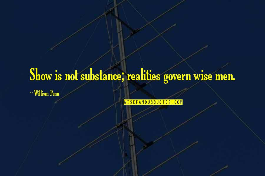 Best Reality Show Quotes By William Penn: Show is not substance; realities govern wise men.