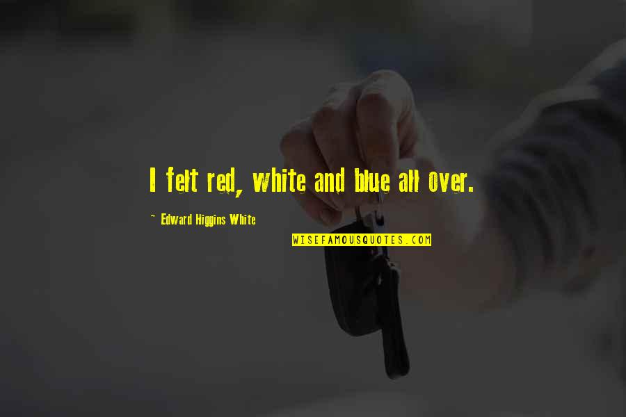 Best Red Vs Blue Quotes By Edward Higgins White: I felt red, white and blue all over.