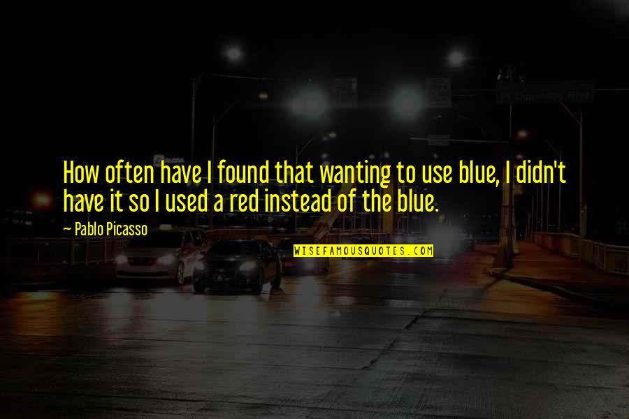 Best Red Vs Blue Quotes By Pablo Picasso: How often have I found that wanting to