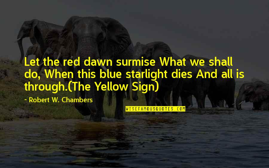 Best Red Vs Blue Quotes By Robert W. Chambers: Let the red dawn surmise What we shall