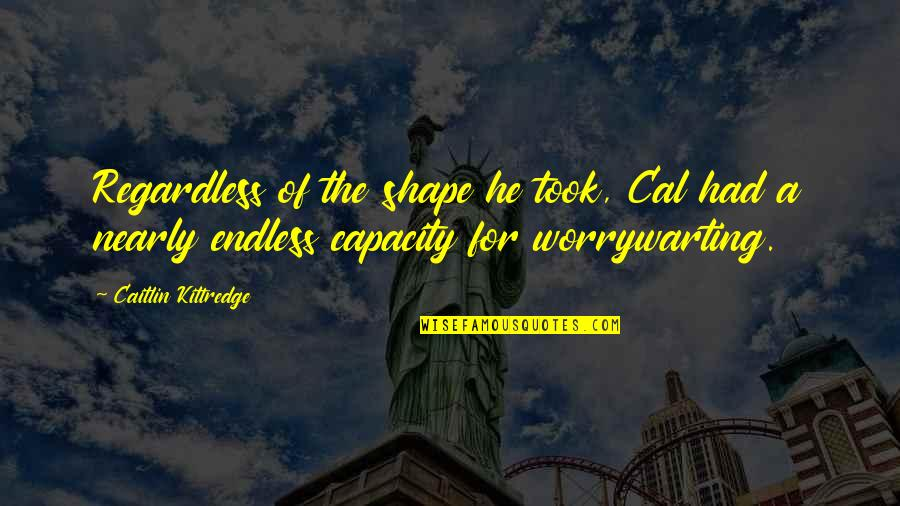Best Regardless Quotes By Caitlin Kittredge: Regardless of the shape he took, Cal had