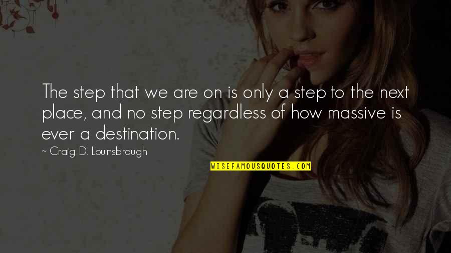 Best Regardless Quotes By Craig D. Lounsbrough: The step that we are on is only