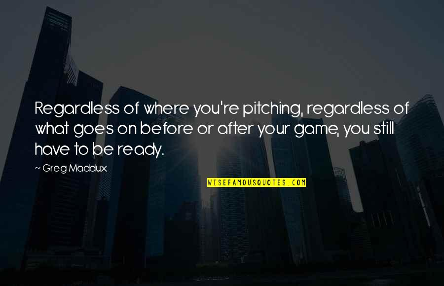 Best Regardless Quotes By Greg Maddux: Regardless of where you're pitching, regardless of what