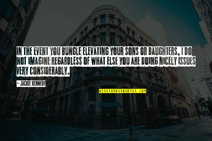 Best Regardless Quotes By Jackie Kennedy: In the event you bungle elevating your sons