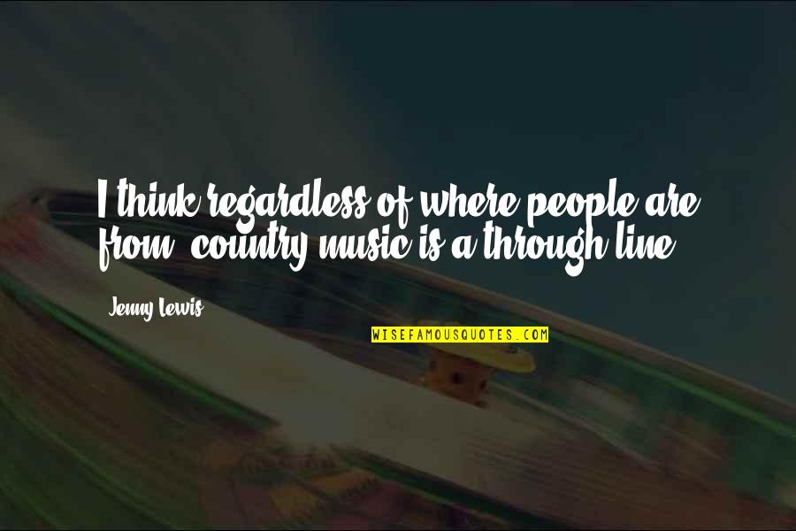 Best Regardless Quotes By Jenny Lewis: I think regardless of where people are from,