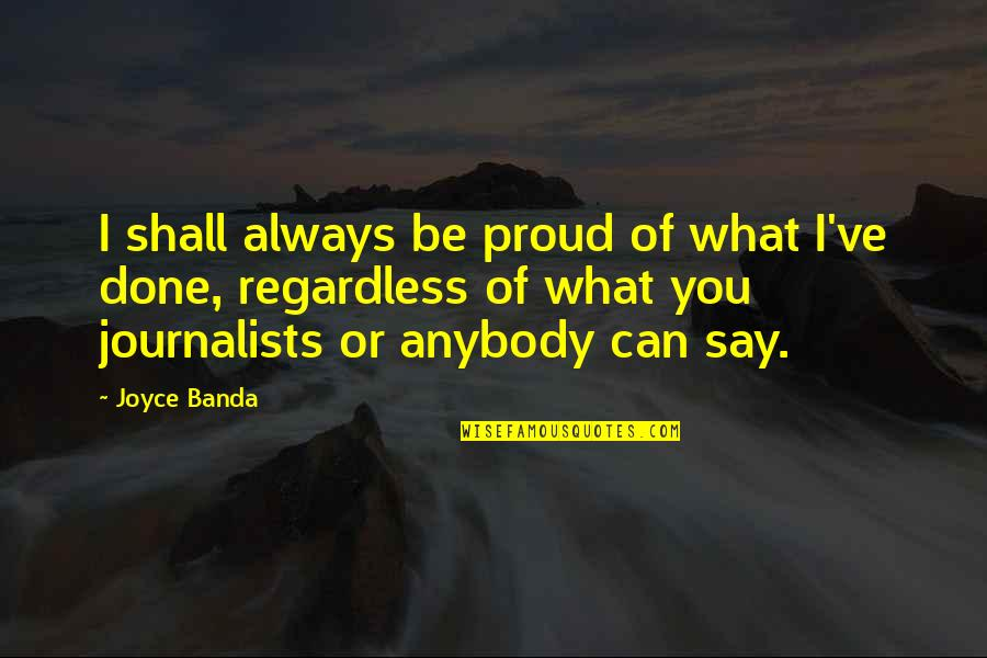 Best Regardless Quotes By Joyce Banda: I shall always be proud of what I've