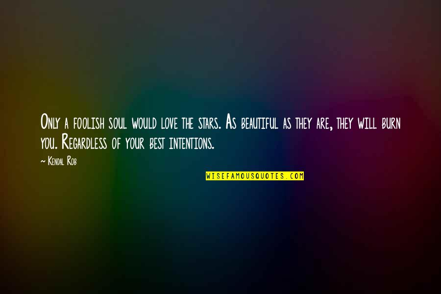 Best Regardless Quotes By Kendal Rob: Only a foolish soul would love the stars.