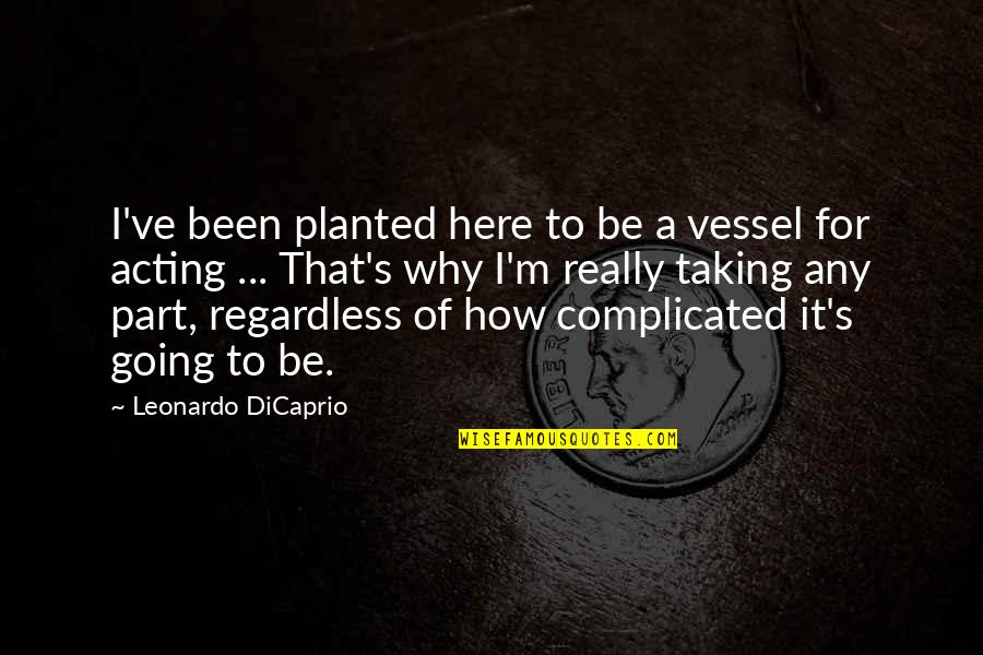 Best Regardless Quotes By Leonardo DiCaprio: I've been planted here to be a vessel