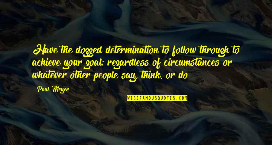 Best Regardless Quotes By Paul Meyer: Have the dogged determination to follow through to