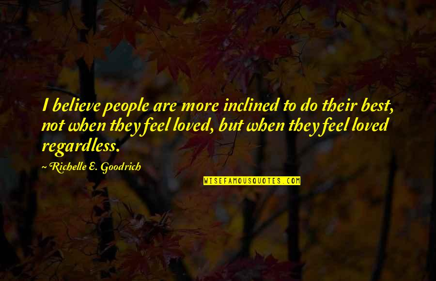Best Regardless Quotes By Richelle E. Goodrich: I believe people are more inclined to do