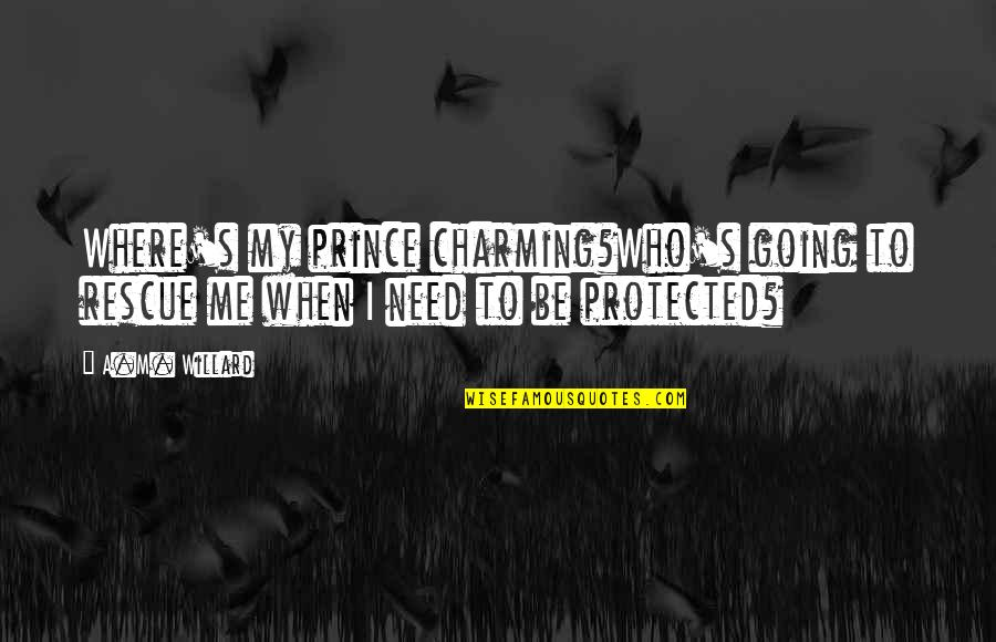 Best Rescue Me Quotes By A.M. Willard: Where's my prince charming?Who's going to rescue me