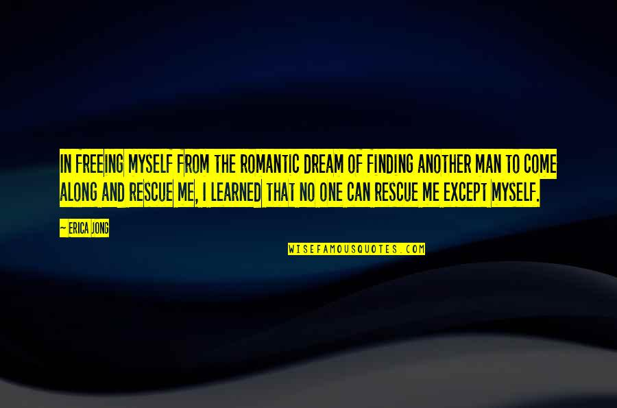 Best Rescue Me Quotes By Erica Jong: In freeing myself from the romantic dream of
