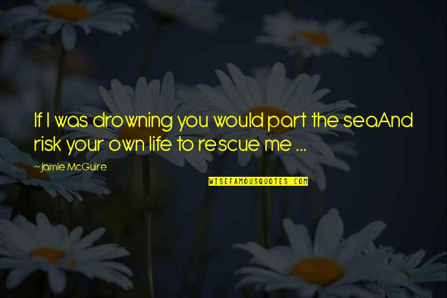 Best Rescue Me Quotes By Jamie McGuire: If I was drowning you would part the