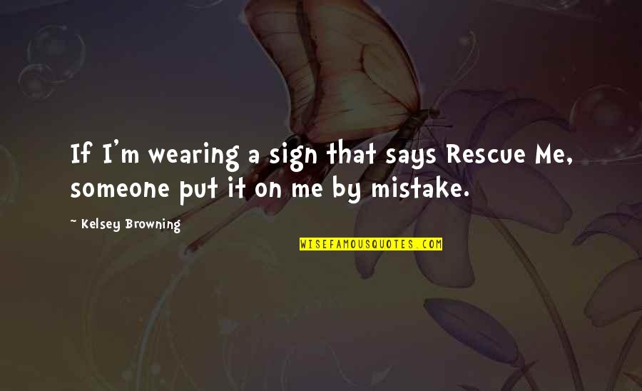 Best Rescue Me Quotes By Kelsey Browning: If I'm wearing a sign that says Rescue
