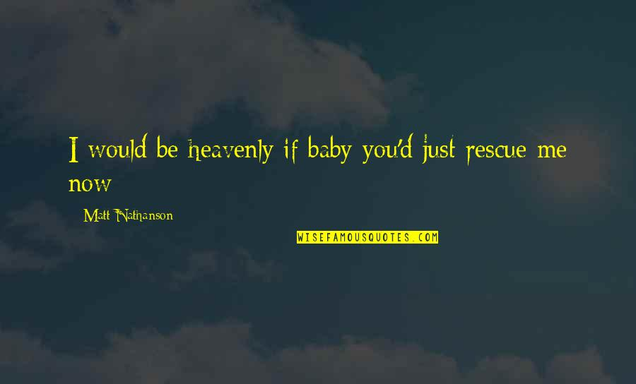 Best Rescue Me Quotes By Matt Nathanson: I would be heavenly if baby you'd just