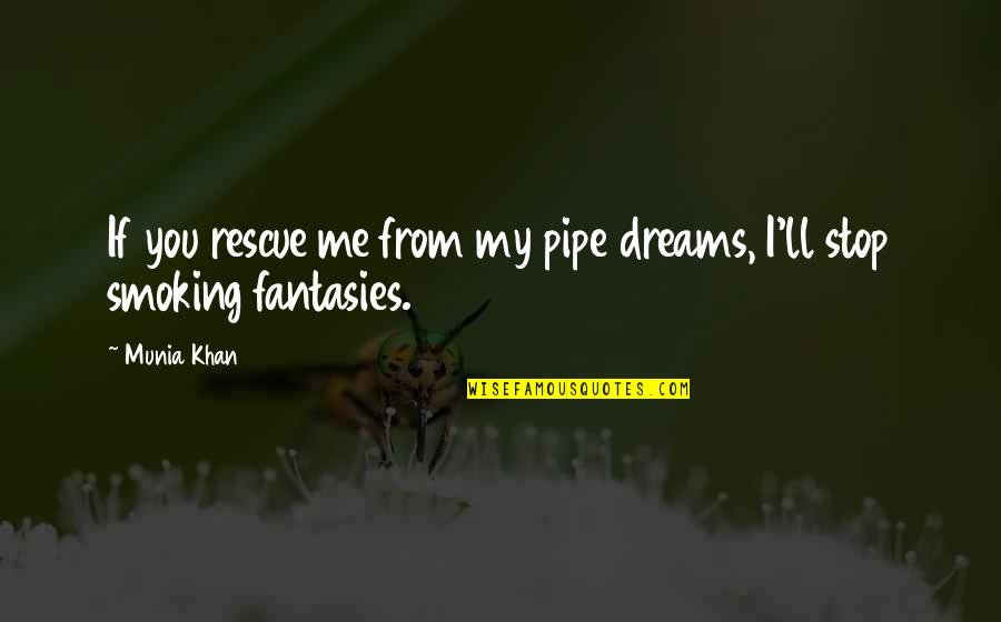 Best Rescue Me Quotes By Munia Khan: If you rescue me from my pipe dreams,