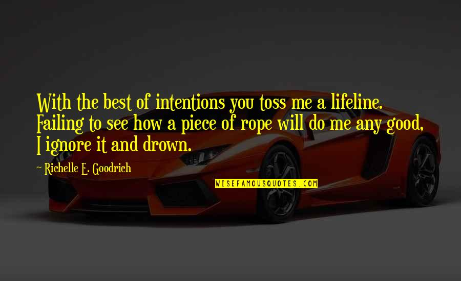 Best Rescue Me Quotes By Richelle E. Goodrich: With the best of intentions you toss me