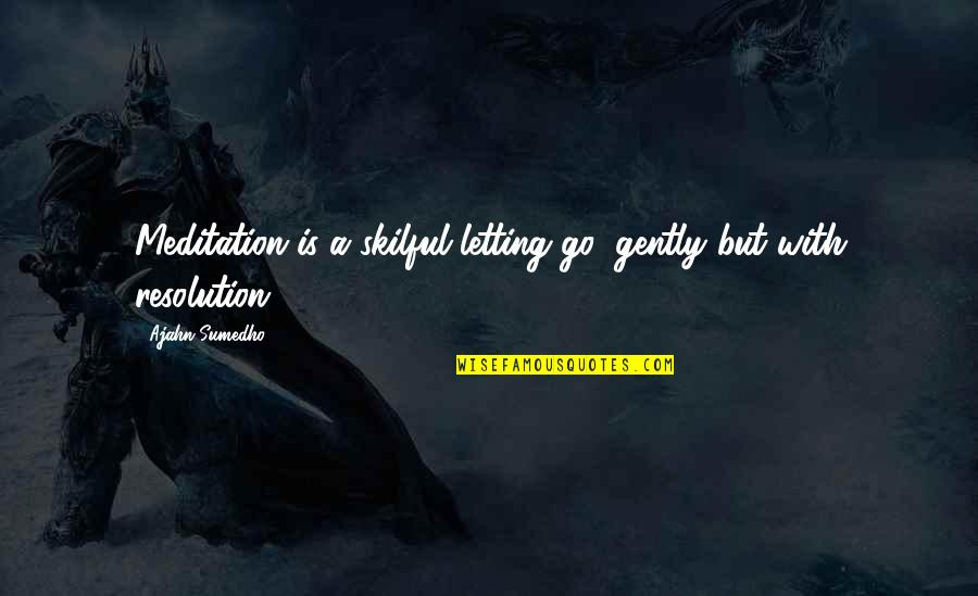 Best Resolution Quotes By Ajahn Sumedho: Meditation is a skilful letting go: gently but
