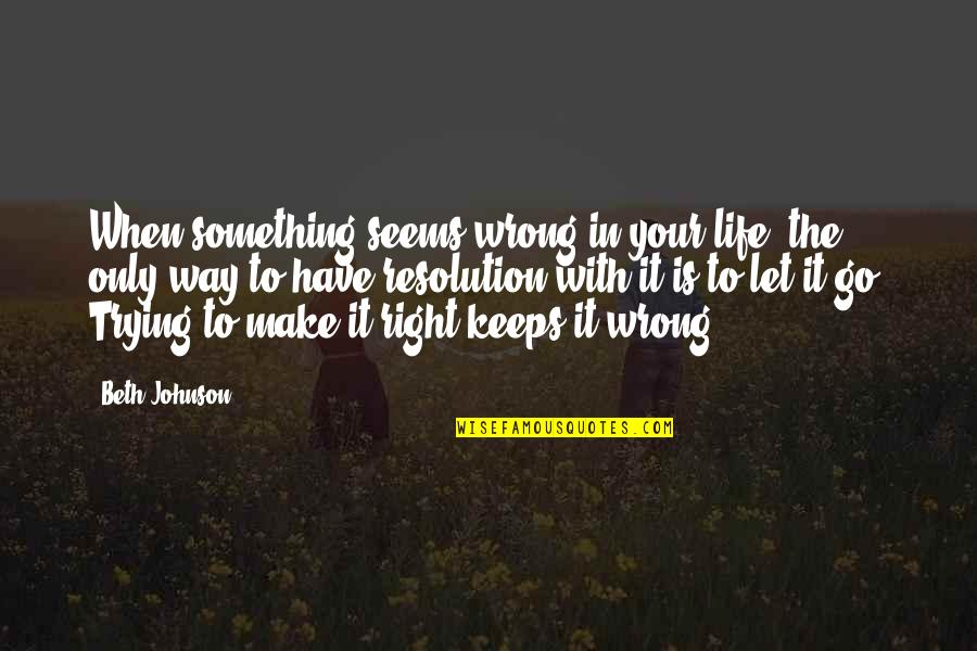 Best Resolution Quotes By Beth Johnson: When something seems wrong in your life, the