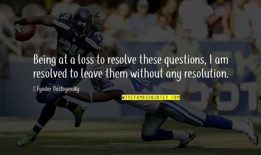 Best Resolution Quotes By Fyodor Dostoyevsky: Being at a loss to resolve these questions,