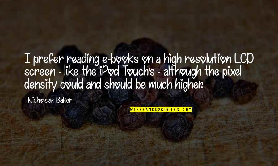Best Resolution Quotes By Nicholson Baker: I prefer reading e-books on a high resolution